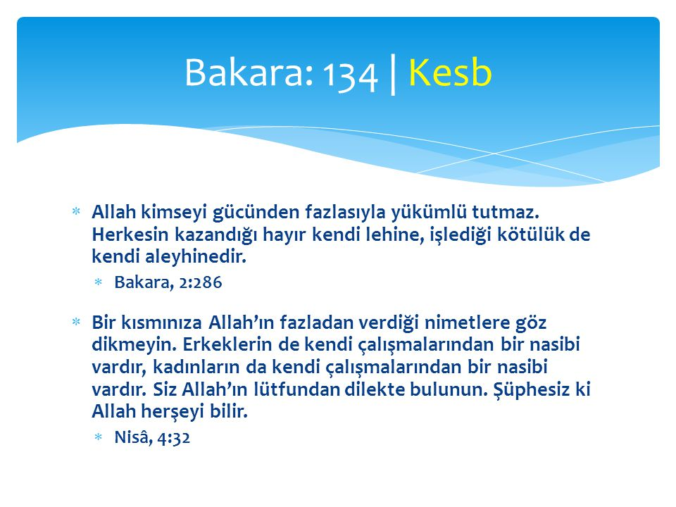 Bakara: 134 | Kesb Allah kimseyi gücünden fazlasıyla yükümlü tutmaz. Herkesin kazandığı hayır kendi lehine, işlediği kötülük de kendi aleyhinedir.