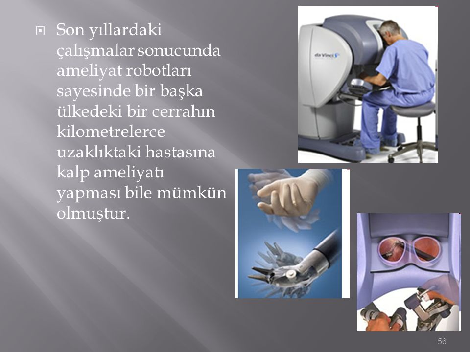 Son yıllardaki çalışmalar sonucunda ameliyat robotları sayesinde bir başka ülkedeki bir cerrahın kilometrelerce uzaklıktaki hastasına kalp ameliyatı yapması bile mümkün olmuştur.