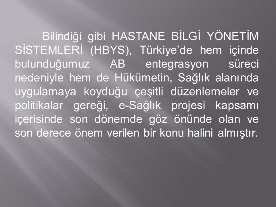 Bilindiği gibi HASTANE BİLGİ YÖNETİM SİSTEMLERİ (HBYS), Türkiye'de hem içinde bulunduğumuz AB entegrasyon süreci nedeniyle hem de Hükümetin, Sağlık alanında uygulamaya koyduğu çeşitli düzenlemeler ve politikalar gereği, e-Sağlık projesi kapsamı içerisinde son dönemde göz önünde olan ve son derece önem verilen bir konu halini almıştır.