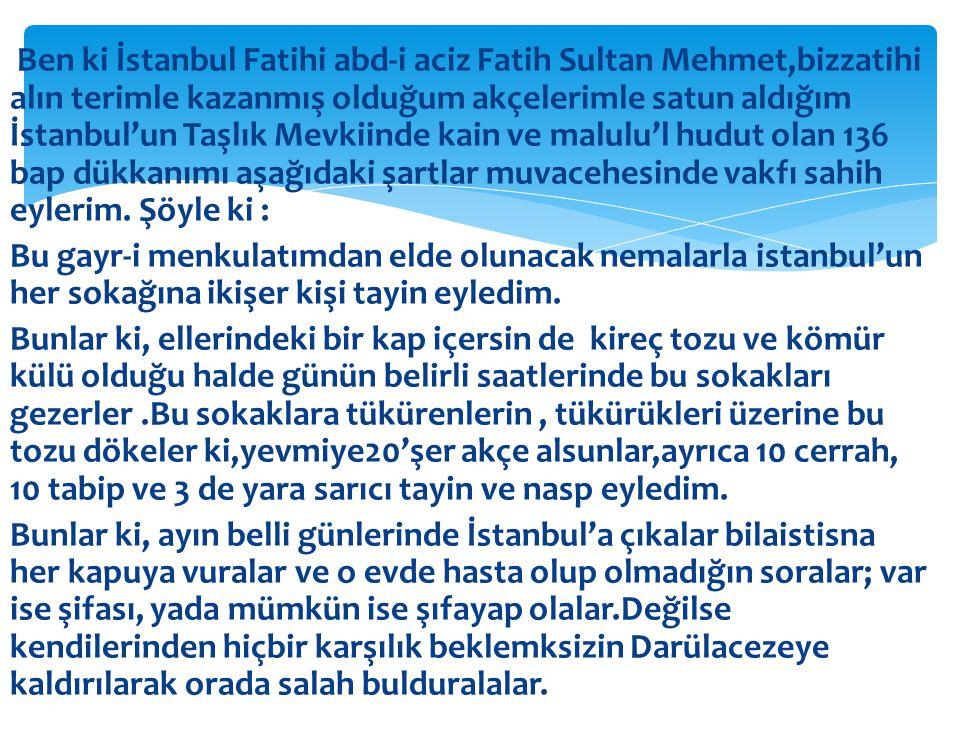 Ben ki İstanbul Fatihi abd-i aciz Fatih Sultan Mehmet,bizzatihi alın terimle kazanmış olduğum akçelerimle satun aldığım İstanbul'un Taşlık Mevkiinde kain ve malulu'l hudut olan 136 bap dükkanımı aşağıdaki şartlar muvacehesinde vakfı sahih eylerim.