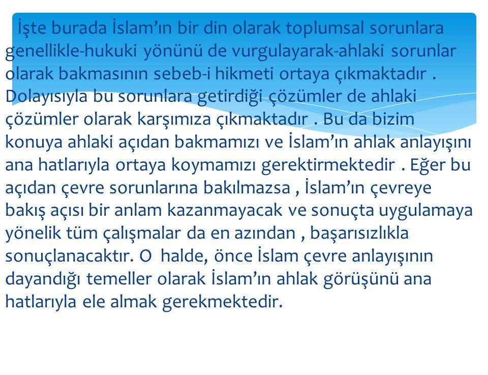 İşte burada İslam'ın bir din olarak toplumsal sorunlara genellikle-hukuki yönünü de vurgulayarak-ahlaki sorunlar olarak bakmasının sebeb-i hikmeti ortaya çıkmaktadır .