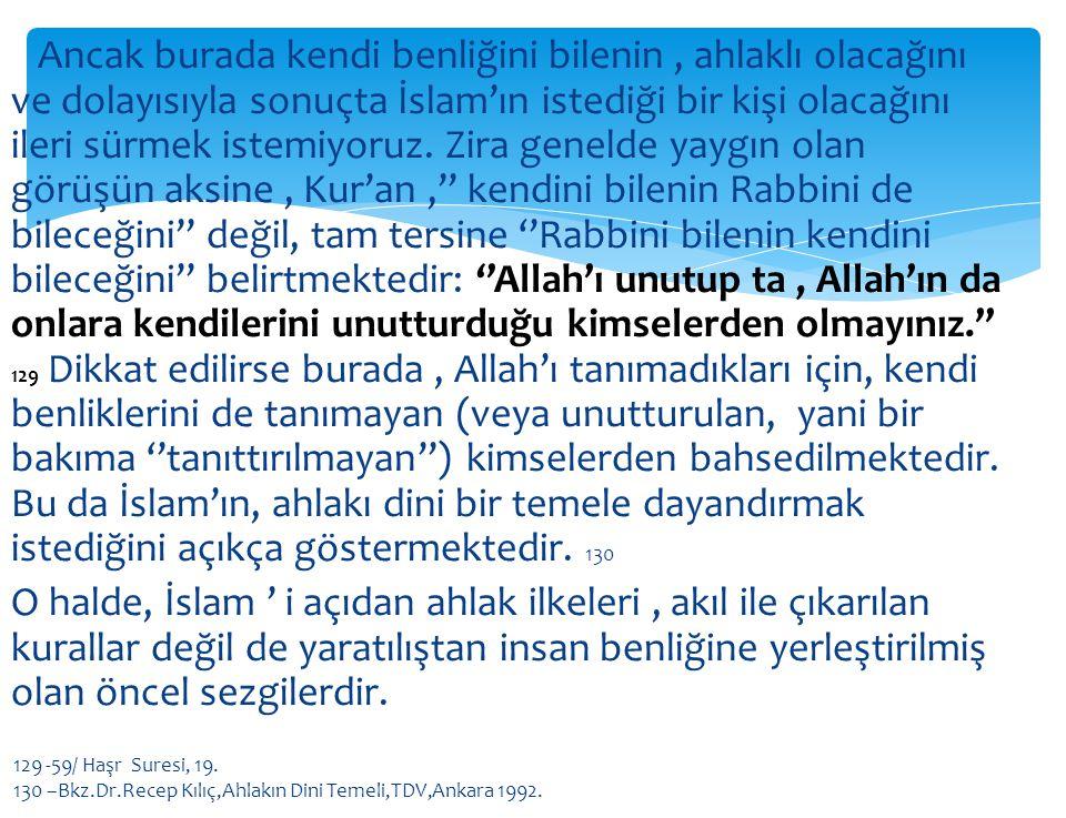 Ancak burada kendi benliğini bilenin , ahlaklı olacağını ve dolayısıyla sonuçta İslam'ın istediği bir kişi olacağını ileri sürmek istemiyoruz. Zira genelde yaygın olan görüşün aksine , Kur'an ,'' kendini bilenin Rabbini de bileceğini'' değil, tam tersine ''Rabbini bilenin kendini bileceğini'' belirtmektedir: ''Allah'ı unutup ta , Allah'ın da onlara kendilerini unutturduğu kimselerden olmayınız.'' 129 Dikkat edilirse burada , Allah'ı tanımadıkları için, kendi benliklerini de tanımayan (veya unutturulan, yani bir bakıma ''tanıttırılmayan'') kimselerden bahsedilmektedir. Bu da İslam'ın, ahlakı dini bir temele dayandırmak istediğini açıkça göstermektedir. 130 O halde, İslam ' i açıdan ahlak ilkeleri , akıl ile çıkarılan kurallar değil de yaratılıştan insan benliğine yerleştirilmiş olan öncel sezgilerdir.