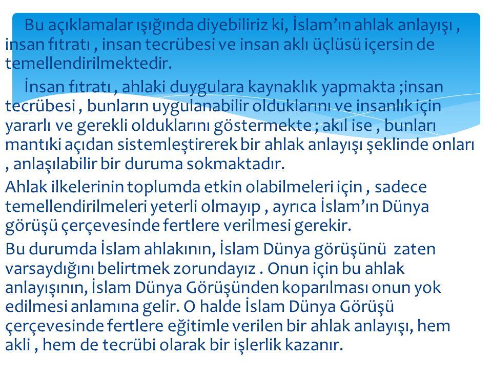 Bu açıklamalar ışığında diyebiliriz ki, İslam'ın ahlak anlayışı , insan fıtratı , insan tecrübesi ve insan aklı üçlüsü içersin de temellendirilmektedir.