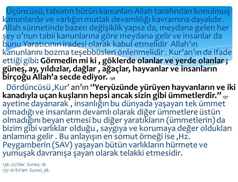 Üçüncüsü, tabiatın bütün kanunları Allah tarafından konulmuş kanunlardır ve varlığın mutlak devamlılığı kavramına dayalıdır. Allah sünnetinde bazen değişiklik yapsa da, meydana gelen her şey o'nun tabii kanunlarına göre meydana gelir ve insanlar da bunu Yaratıcının iradesi olarak kabul etmelidir Allah'ın kanunlarını bozma teşebbüsleri önlenmelidir . Kur'an'ın da ifade ettiği gibi: Görmedin mi ki , göklerde olanlar ve yerde olanlar ; güneş, ay, yıldızlar, dağlar , ağaçlar, hayvanlar ve insanların birçoğu Allah'a secde ediyor. 136 Dördüncüsü ,Kur' an'ın ''Yeryüzünde yürüyen hayvanların ve iki kanadıyla uçan kuşların hepsi ancak sizin gibi ümmetlerdir.'' 137 ayetine dayanarak , insanlığın bu dünyada yaşayan tek ümmet olmadığı ve insanların devamlı olarak diğer ümmetlere üstün olmadığını beyan etmesi bu diğer yaratıkların (ümmetlerin) da bizim gibi varlıklar olduğu , saygıya ve korumaya değer oldukları anlamına gelir . Bu anlayışın en somut örneği ise ,Hz. Peygamberin (SAV) yaşayan bütün varlıkların hürmete ve yumuşak davranışa şayan olarak telakki etmesidir.