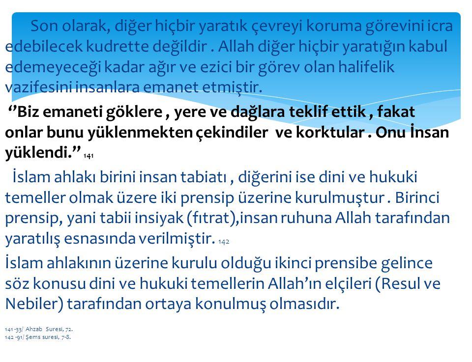 Son olarak, diğer hiçbir yaratık çevreyi koruma görevini icra edebilecek kudrette değildir . Allah diğer hiçbir yaratığın kabul edemeyeceği kadar ağır ve ezici bir görev olan halifelik vazifesini insanlara emanet etmiştir. ''Biz emaneti göklere , yere ve dağlara teklif ettik , fakat onlar bunu yüklenmekten çekindiler ve korktular . Onu İnsan yüklendi.'' 141 İslam ahlakı birini insan tabiatı , diğerini ise dini ve hukuki temeller olmak üzere iki prensip üzerine kurulmuştur . Birinci prensip, yani tabii insiyak (fıtrat),insan ruhuna Allah tarafından yaratılış esnasında verilmiştir. 142 İslam ahlakının üzerine kurulu olduğu ikinci prensibe gelince söz konusu dini ve hukuki temellerin Allah'ın elçileri (Resul ve Nebiler) tarafından ortaya konulmuş olmasıdır.