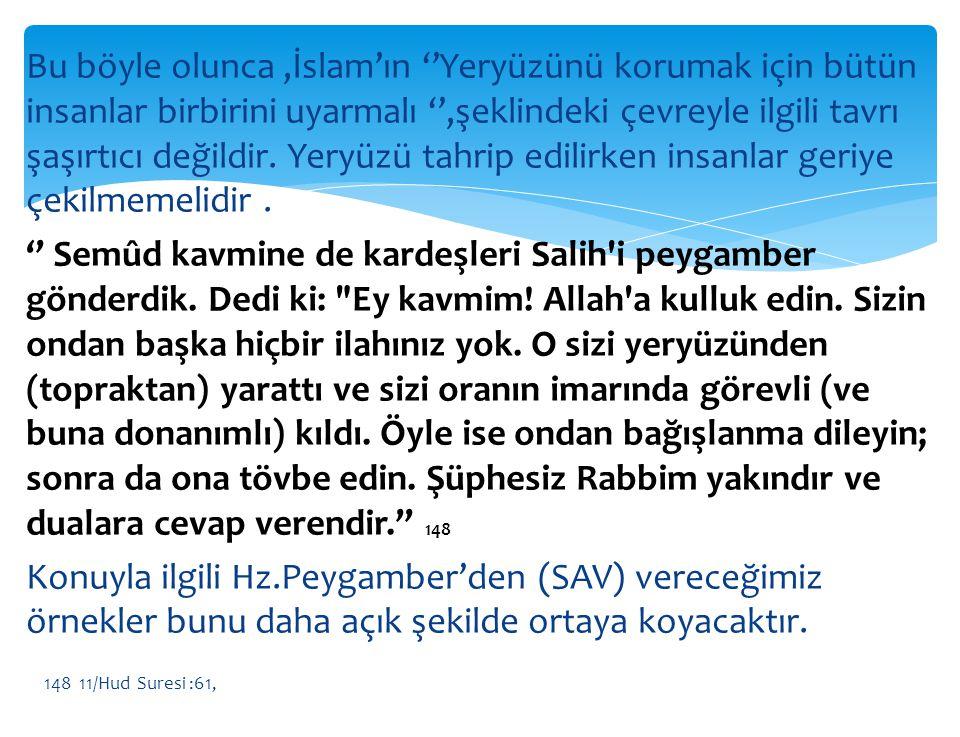 Bu böyle olunca ,İslam'ın ''Yeryüzünü korumak için bütün insanlar birbirini uyarmalı '',şeklindeki çevreyle ilgili tavrı şaşırtıcı değildir. Yeryüzü tahrip edilirken insanlar geriye çekilmemelidir . '' Semûd kavmine de kardeşleri Salih i peygamber gönderdik. Dedi ki: Ey kavmim! Allah a kulluk edin. Sizin ondan başka hiçbir ilahınız yok. O sizi yeryüzünden (topraktan) yarattı ve sizi oranın imarında görevli (ve buna donanımlı) kıldı. Öyle ise ondan bağışlanma dileyin; sonra da ona tövbe edin. Şüphesiz Rabbim yakındır ve dualara cevap verendir.'' 148 Konuyla ilgili Hz.Peygamber'den (SAV) vereceğimiz örnekler bunu daha açık şekilde ortaya koyacaktır.