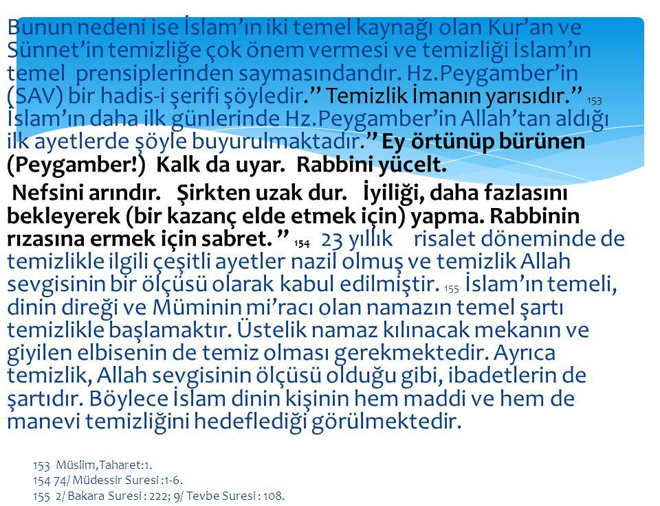 Bunun nedeni ise İslam'ın iki temel kaynağı olan Kur'an ve Sünnet'in temizliğe çok önem vermesi ve temizliği İslam'ın temel prensiplerinden saymasındandır. Hz.Peygamber'in (SAV) bir hadis-i şerifi şöyledir.'' Temizlik İmanın yarısıdır.'' 153 İslam'ın daha ilk günlerinde Hz.Peygamber'in Allah'tan aldığı ilk ayetlerde şöyle buyurulmaktadır.'' Ey örtünüp bürünen (Peygamber!) Kalk da uyar. Rabbini yücelt. Nefsini arındır. Şirkten uzak dur. İyiliği, daha fazlasını bekleyerek (bir kazanç elde etmek için) yapma. Rabbinin rızasına ermek için sabret. '' 154 23 yıllık risalet döneminde de temizlikle ilgili çeşitli ayetler nazil olmuş ve temizlik Allah sevgisinin bir ölçüsü olarak kabul edilmiştir. 155 İslam'ın temeli, dinin direği ve Müminin mi'racı olan namazın temel şartı temizlikle başlamaktır. Üstelik namaz kılınacak mekanın ve giyilen elbisenin de temiz olması gerekmektedir. Ayrıca temizlik, Allah sevgisinin ölçüsü olduğu gibi, ibadetlerin de şartıdır. Böylece İslam dinin kişinin hem maddi ve hem de manevi temizliğini hedeflediği görülmektedir.