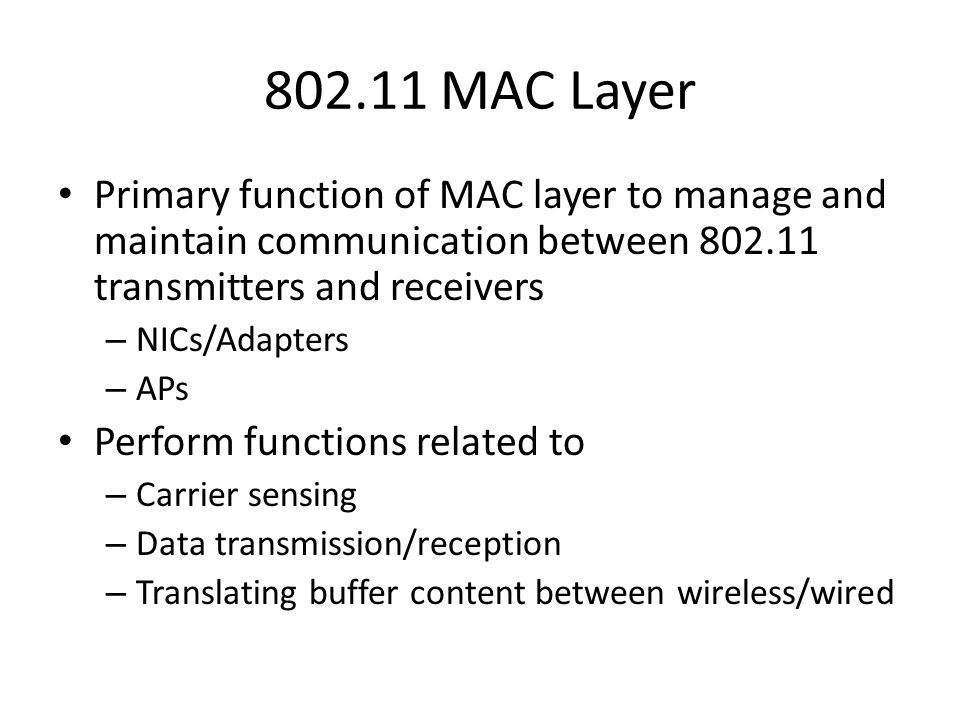 802.11 MAC Layer Primary function of MAC layer to manage and maintain communication between 802.11 transmitters and receivers.