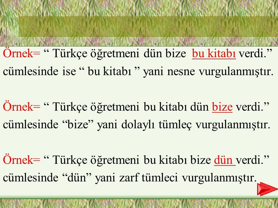 Örnek= Türkçe öğretmeni dün bize bu kitabı verdi.