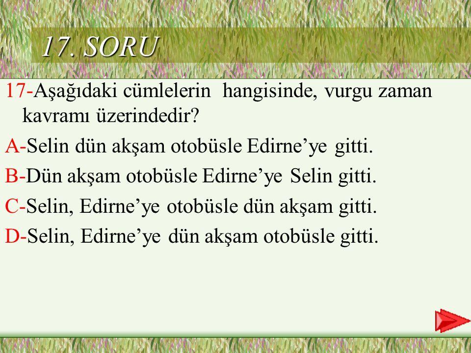 17. SORU 17-Aşağıdaki cümlelerin hangisinde, vurgu zaman kavramı üzerindedir A-Selin dün akşam otobüsle Edirne'ye gitti.