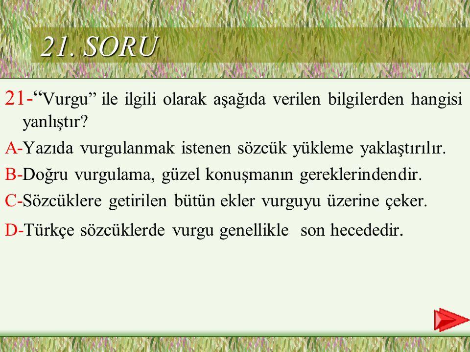 21. SORU 21- Vurgu ile ilgili olarak aşağıda verilen bilgilerden hangisi yanlıştır A-Yazıda vurgulanmak istenen sözcük yükleme yaklaştırılır.