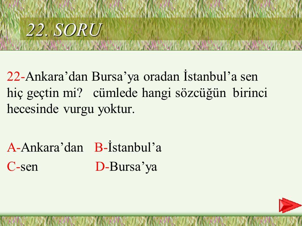 22. SORU 22-Ankara'dan Bursa'ya oradan İstanbul'a sen hiç geçtin mi cümlede hangi sözcüğün birinci hecesinde vurgu yoktur.