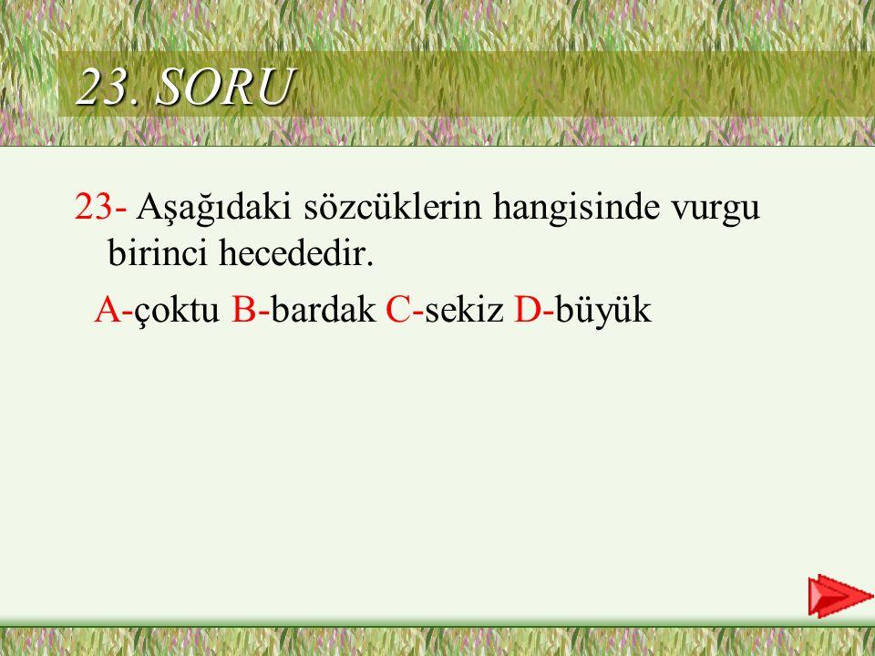 23. SORU 23- Aşağıdaki sözcüklerin hangisinde vurgu birinci hecededir.