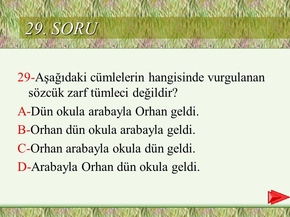 29. SORU 29-Aşağıdaki cümlelerin hangisinde vurgulanan sözcük zarf tümleci değildir A-Dün okula arabayla Orhan geldi.