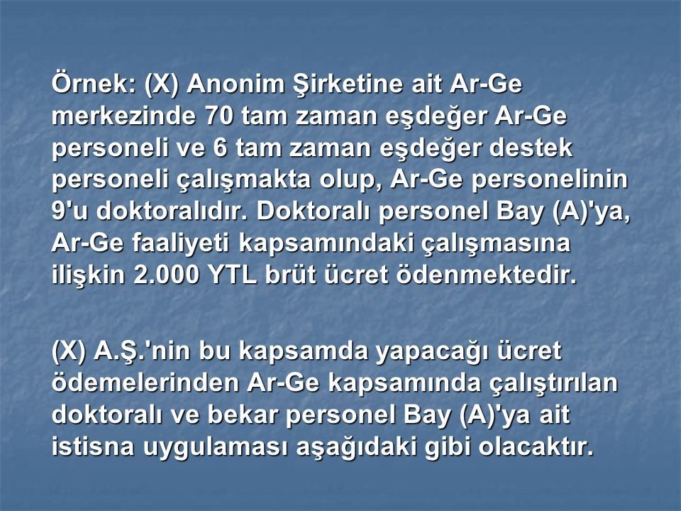 Örnek: (X) Anonim Şirketine ait Ar-Ge merkezinde 70 tam zaman eşdeğer Ar-Ge personeli ve 6 tam zaman eşdeğer destek personeli çalışmakta olup, Ar-Ge personelinin 9 u doktoralıdır. Doktoralı personel Bay (A) ya, Ar-Ge faaliyeti kapsamındaki çalışmasına ilişkin 2.000 YTL brüt ücret ödenmektedir.