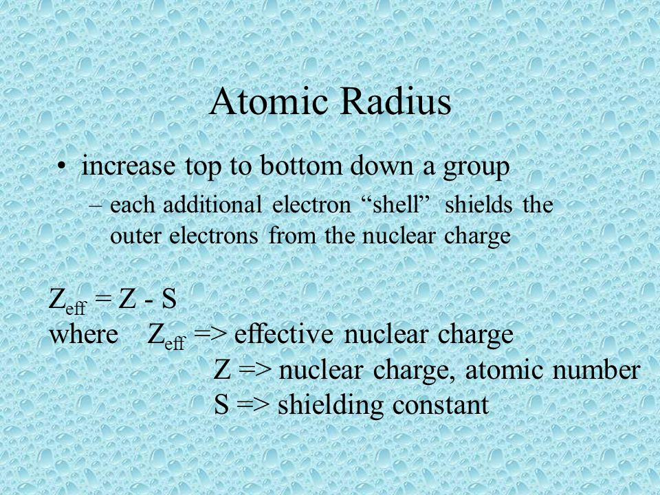 Atomic Radius increase top to bottom down a group Zeff = Z - S