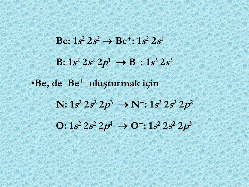 Be: 1s2 2s2  Be+: 1s2 2s1 B: 1s2 2s2 2p1  B+: 1s2 2s2. Be, de Be+ oluşturmak için. N: 1s2 2s2 2p3  N+: 1s2 2s2 2p2.