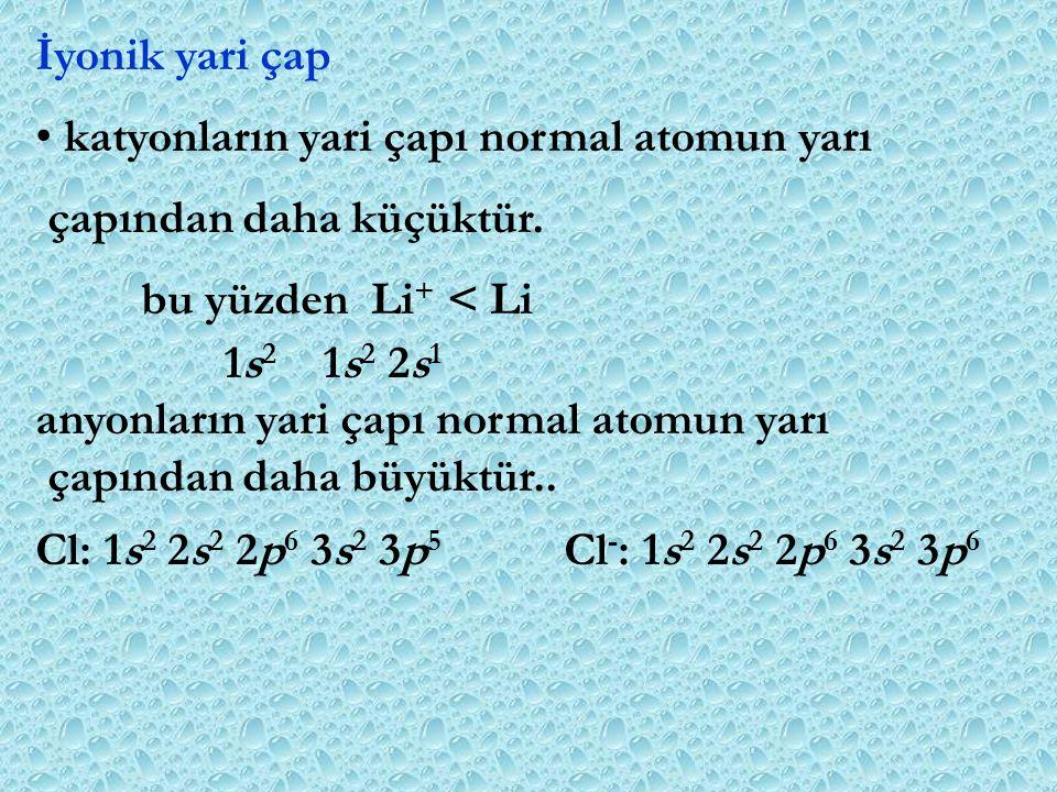 İyonik yari çap katyonların yari çapı normal atomun yarı. çapından daha küçüktür. bu yüzden Li+ < Li.