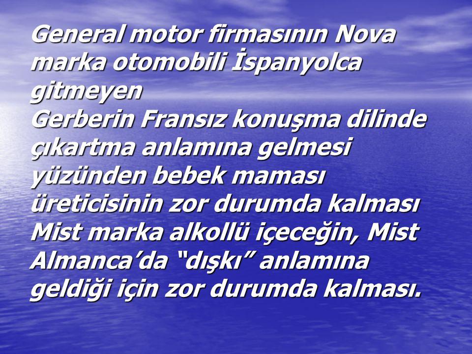 General motor firmasının Nova marka otomobili İspanyolca gitmeyen Gerberin Fransız konuşma dilinde çıkartma anlamına gelmesi yüzünden bebek maması üreticisinin zor durumda kalması Mist marka alkollü içeceğin, Mist Almanca'da dışkı anlamına geldiği için zor durumda kalması.