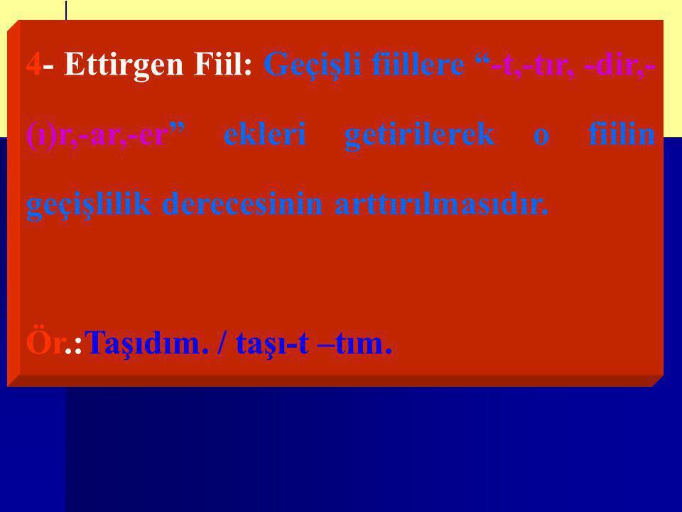 4- Ettirgen Fiil: Geçişli fiillere -t,-tır, -dir,-(ı)r,-ar,-er ekleri getirilerek o fiilin geçişlilik derecesinin arttırılmasıdır.