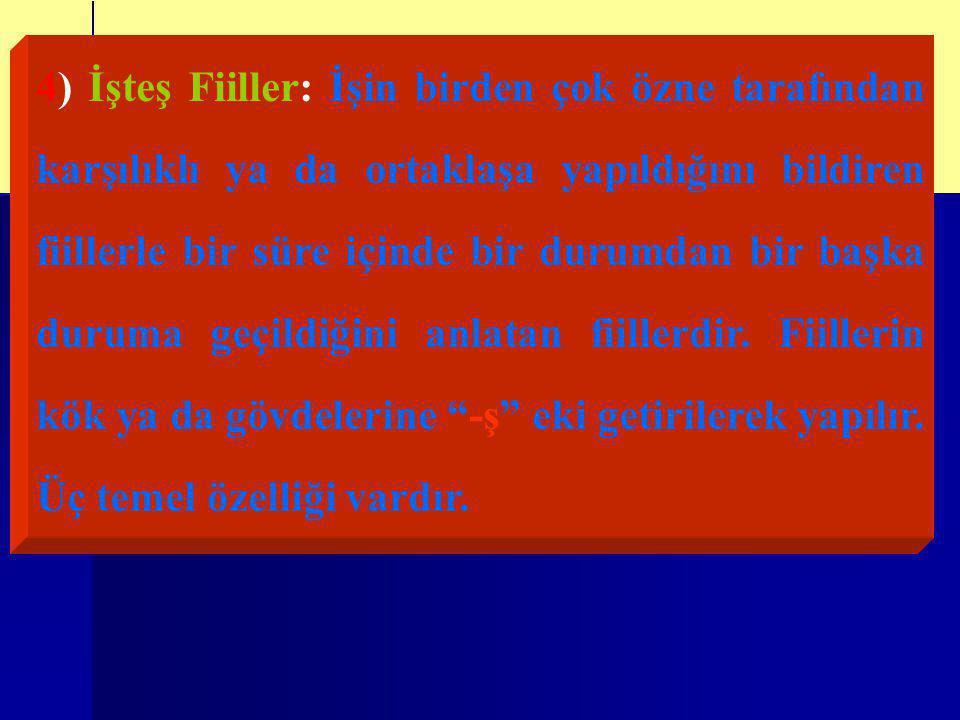 4) İşteş Fiiller: İşin birden çok özne tarafından karşılıklı ya da ortaklaşa yapıldığını bildiren fiillerle bir süre içinde bir durumdan bir başka duruma geçildiğini anlatan fiillerdir.