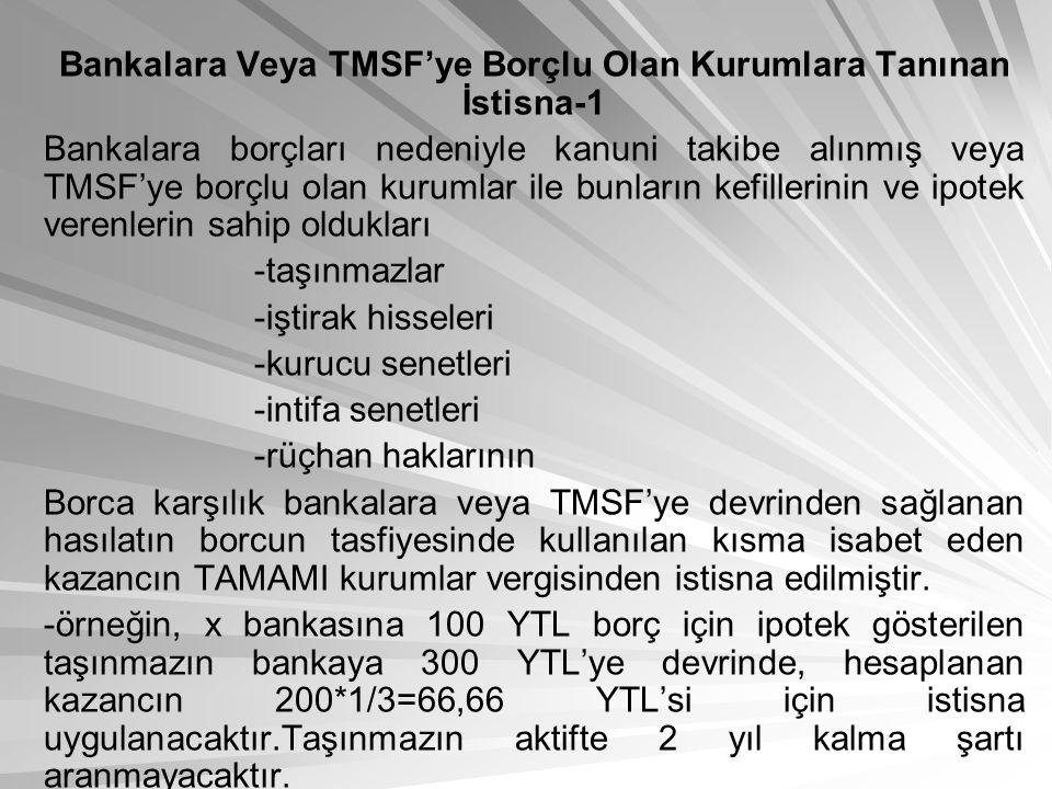 Bankalara Veya TMSF'ye Borçlu Olan Kurumlara Tanınan İstisna-1 Bankalara borçları nedeniyle kanuni takibe alınmış veya TMSF'ye borçlu olan kurumlar ile bunların kefillerinin ve ipotek verenlerin sahip oldukları -taşınmazlar -iştirak hisseleri -kurucu senetleri -intifa senetleri -rüçhan haklarının Borca karşılık bankalara veya TMSF'ye devrinden sağlanan hasılatın borcun tasfiyesinde kullanılan kısma isabet eden kazancın TAMAMI kurumlar vergisinden istisna edilmiştir.