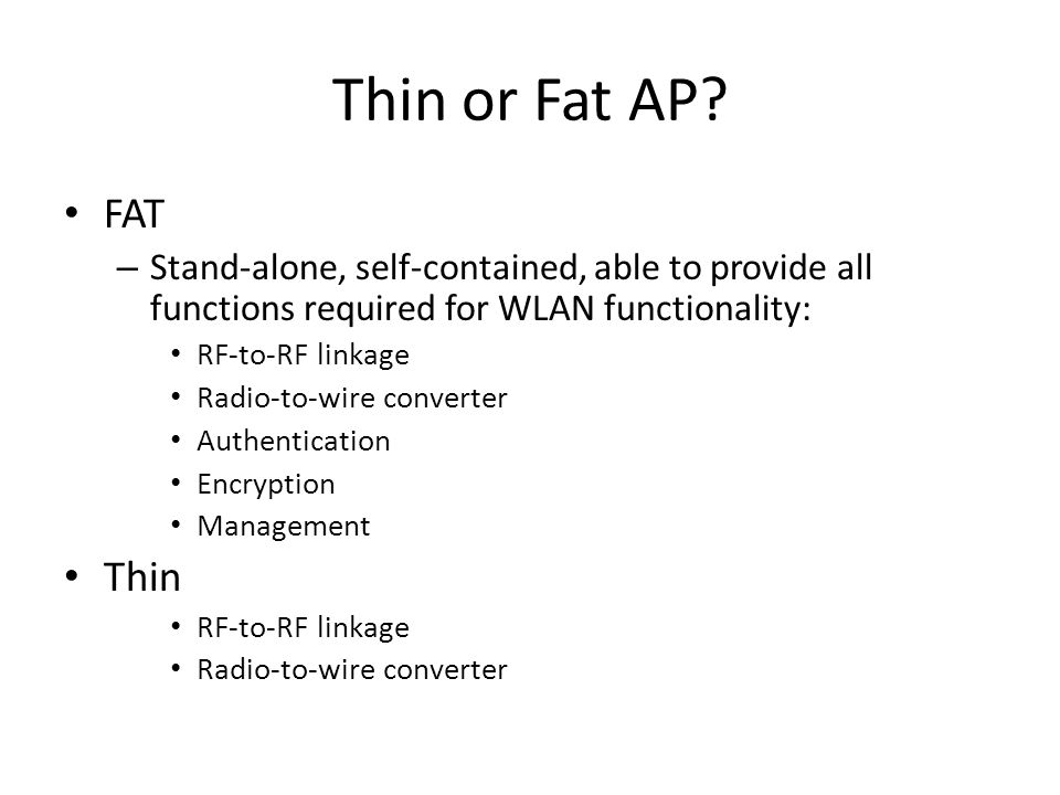 Thin or Fat AP FAT. Stand-alone, self-contained, able to provide all functions required for WLAN functionality: