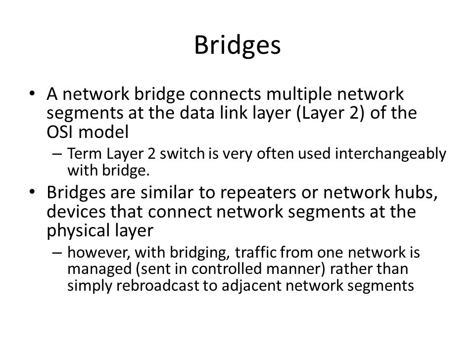 Bridges A network bridge connects multiple network segments at the data link layer (Layer 2) of the OSI model.