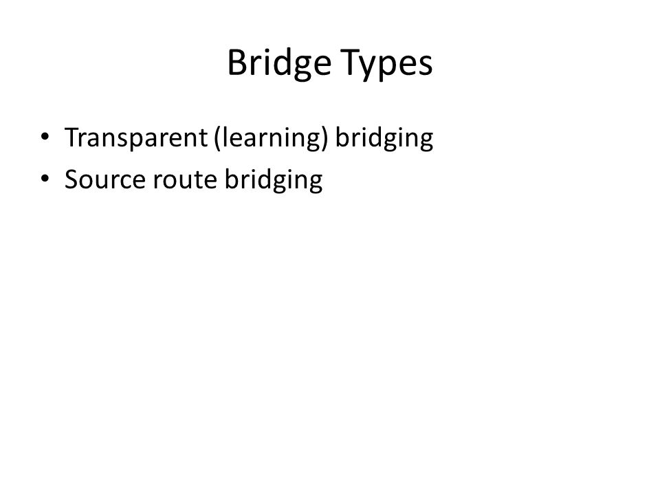 Bridge Types Transparent (learning) bridging Source route bridging