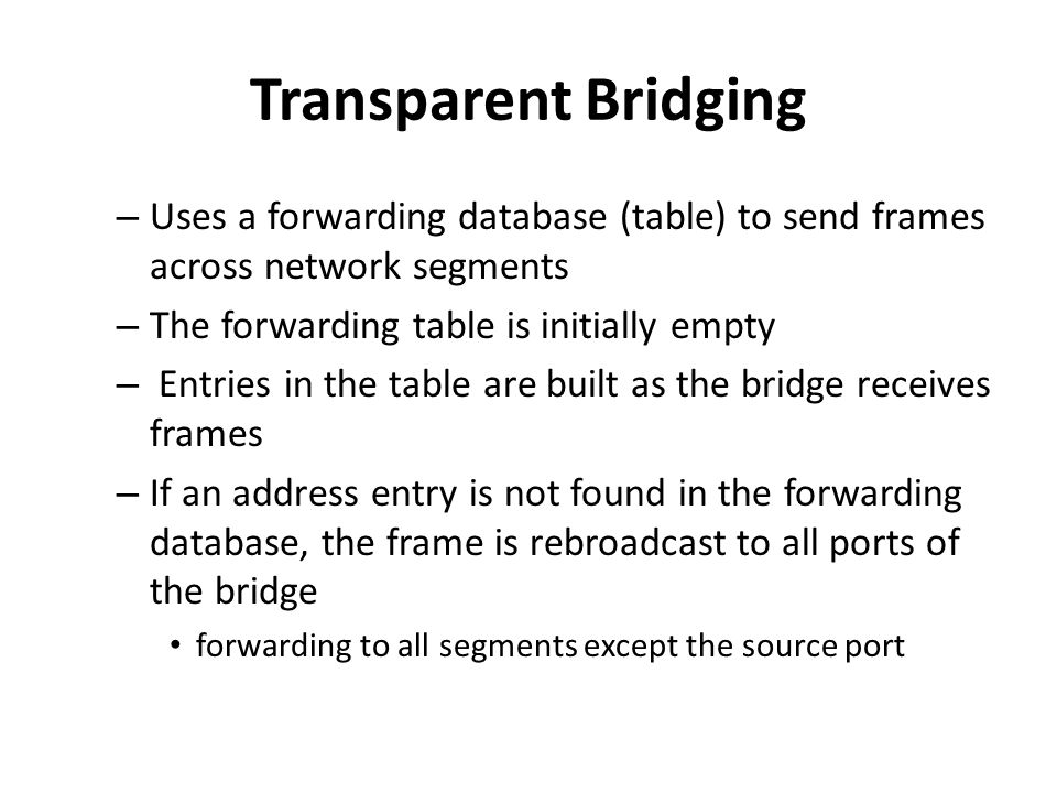 Transparent Bridging Uses a forwarding database (table) to send frames across network segments. The forwarding table is initially empty.