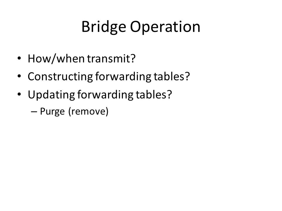 Bridge Operation How/when transmit Constructing forwarding tables