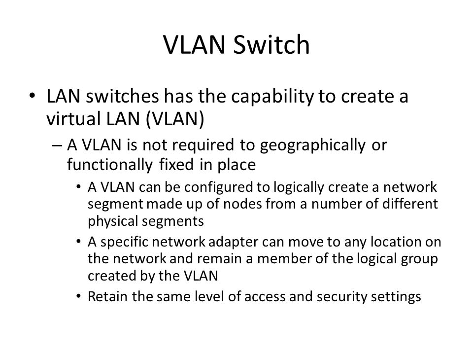 VLAN Switch LAN switches has the capability to create a virtual LAN (VLAN) A VLAN is not required to geographically or functionally fixed in place.