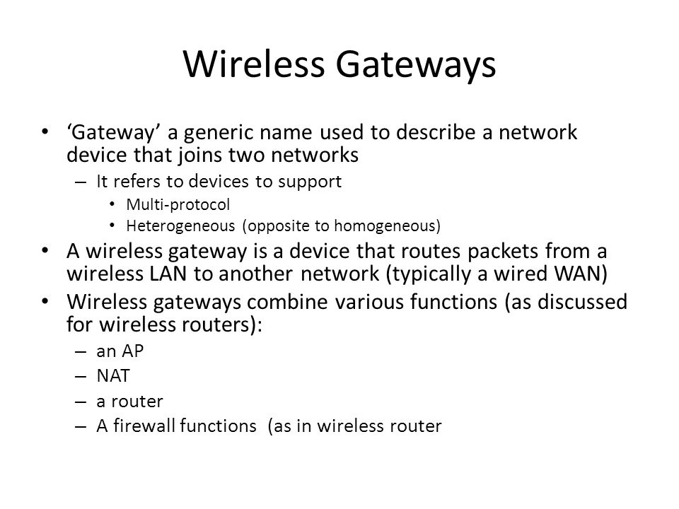 Wireless Gateways 'Gateway' a generic name used to describe a network device that joins two networks.