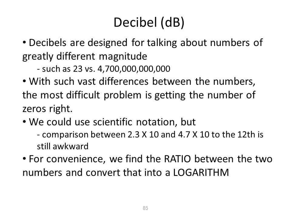 Decibel (dB) Decibels are designed for talking about numbers of greatly different magnitude. - such as 23 vs. 4,700,000,000,000.