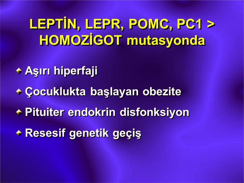 LEPTİN, LEPR, POMC, PC1 > HOMOZİGOT mutasyonda