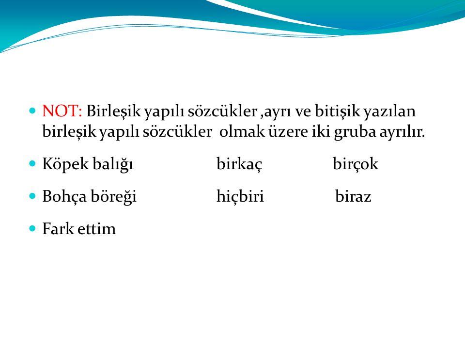 NOT: Birleşik yapılı sözcükler ,ayrı ve bitişik yazılan birleşik yapılı sözcükler olmak üzere iki gruba ayrılır.