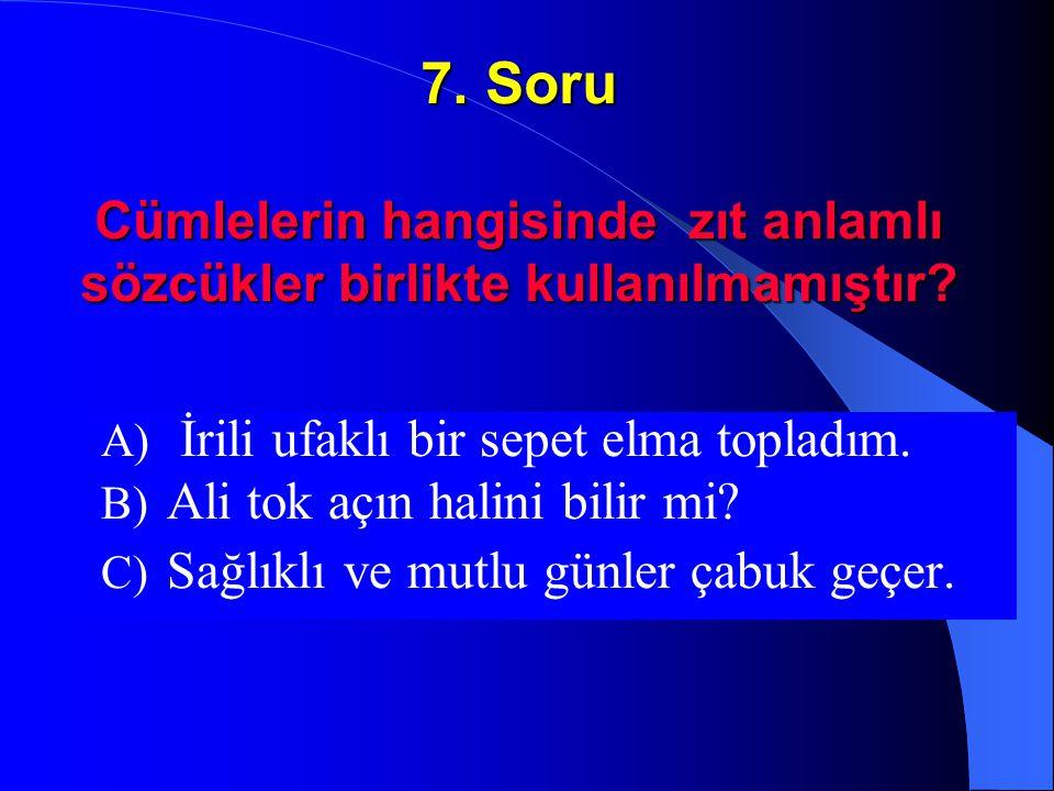 7. Soru Cümlelerin hangisinde zıt anlamlı sözcükler birlikte kullanılmamıştır