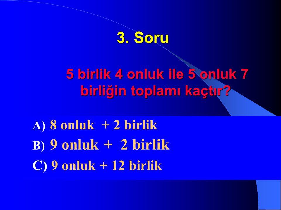 3. Soru 5 birlik 4 onluk ile 5 onluk 7 birliğin toplamı kaçtır