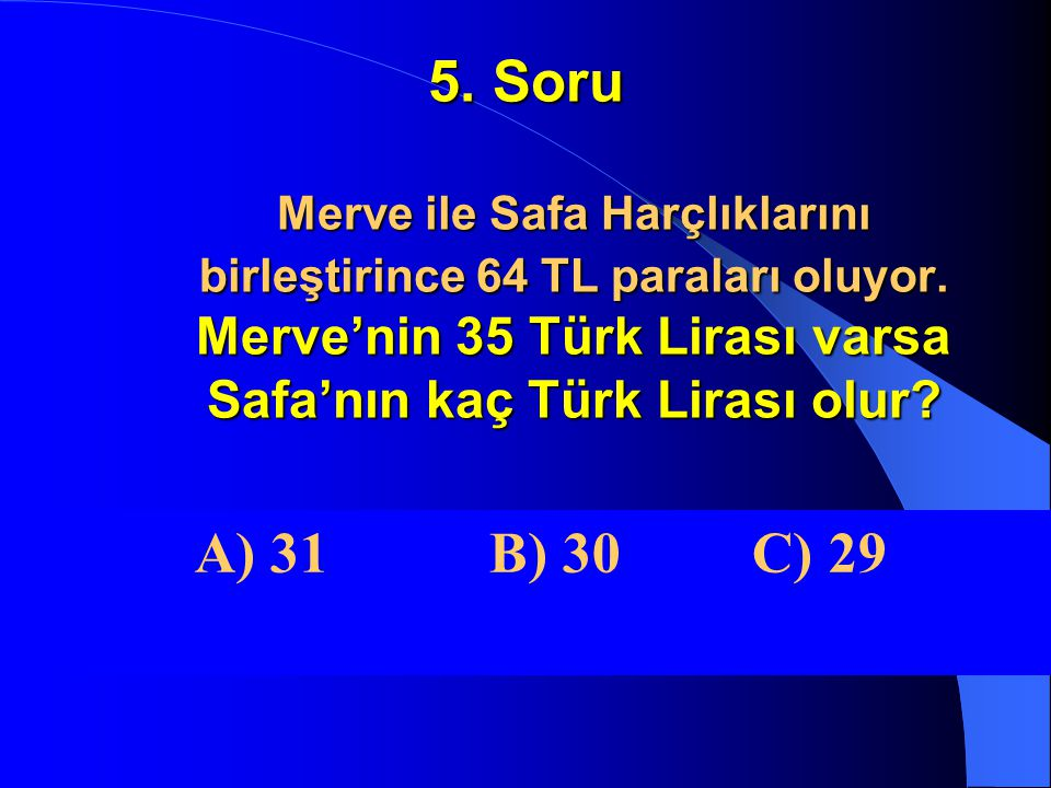 5. Soru Merve ile Safa Harçlıklarını birleştirince 64 TL paraları oluyor. Merve'nin 35 Türk Lirası varsa Safa'nın kaç Türk Lirası olur