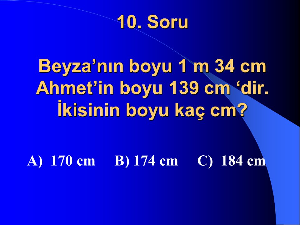 10. Soru Beyza'nın boyu 1 m 34 cm Ahmet'in boyu 139 cm 'dir