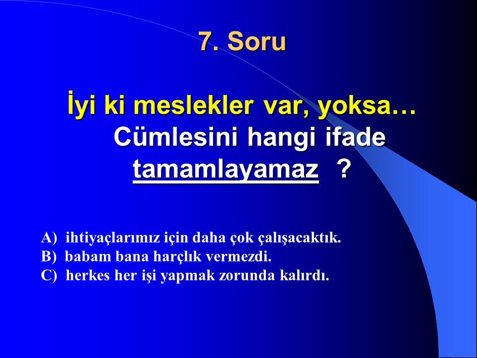 7. Soru İyi ki meslekler var, yoksa… Cümlesini hangi ifade tamamlayamaz