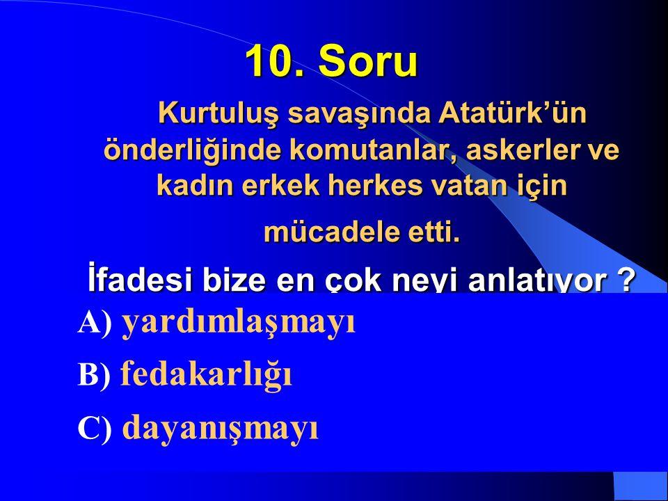 10. Soru Kurtuluş savaşında Atatürk'ün önderliğinde komutanlar, askerler ve kadın erkek herkes vatan için mücadele etti. İfadesi bize en çok neyi anlatıyor