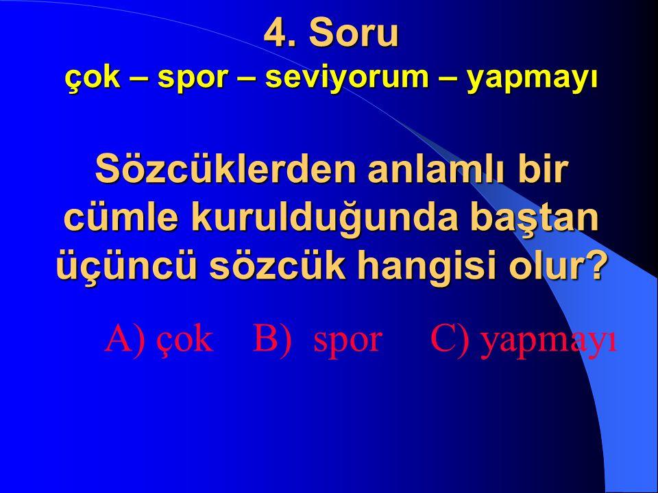 4. Soru çok – spor – seviyorum – yapmayı Sözcüklerden anlamlı bir cümle kurulduğunda baştan üçüncü sözcük hangisi olur