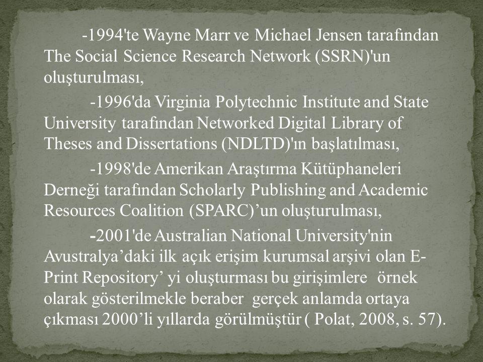 -1994 te Wayne Marr ve Michael Jensen tarafından The Social Science Research Network (SSRN) un oluşturulması, -1996 da Virginia Polytechnic Institute and State University tarafından Networked Digital Library of Theses and Dissertations (NDLTD) ın başlatılması, -1998 de Amerikan Araştırma Kütüphaneleri Derneği tarafından Scholarly Publishing and Academic Resources Coalition (SPARC)'un oluşturulması, -2001 de Australian National University nin Avustralya'daki ilk açık erişim kurumsal arşivi olan E- Print Repository' yi oluşturması bu girişimlere örnek olarak gösterilmekle beraber gerçek anlamda ortaya çıkması 2000'li yıllarda görülmüştür ( Polat, 2008, s.