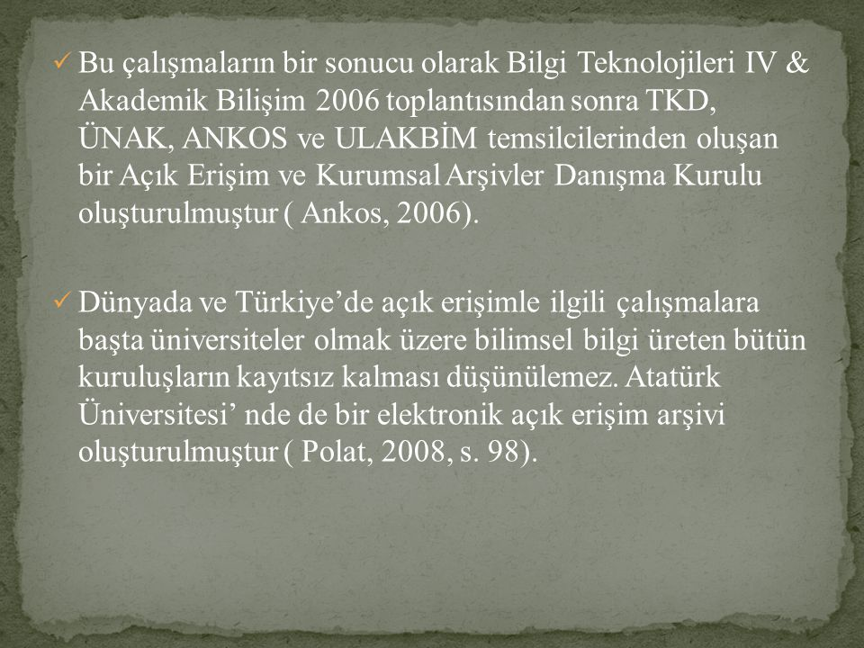 Bu çalışmaların bir sonucu olarak Bilgi Teknolojileri IV & Akademik Bilişim 2006 toplantısından sonra TKD, ÜNAK, ANKOS ve ULAKBİM temsilcilerinden oluşan bir Açık Erişim ve Kurumsal Arşivler Danışma Kurulu oluşturulmuştur ( Ankos, 2006).