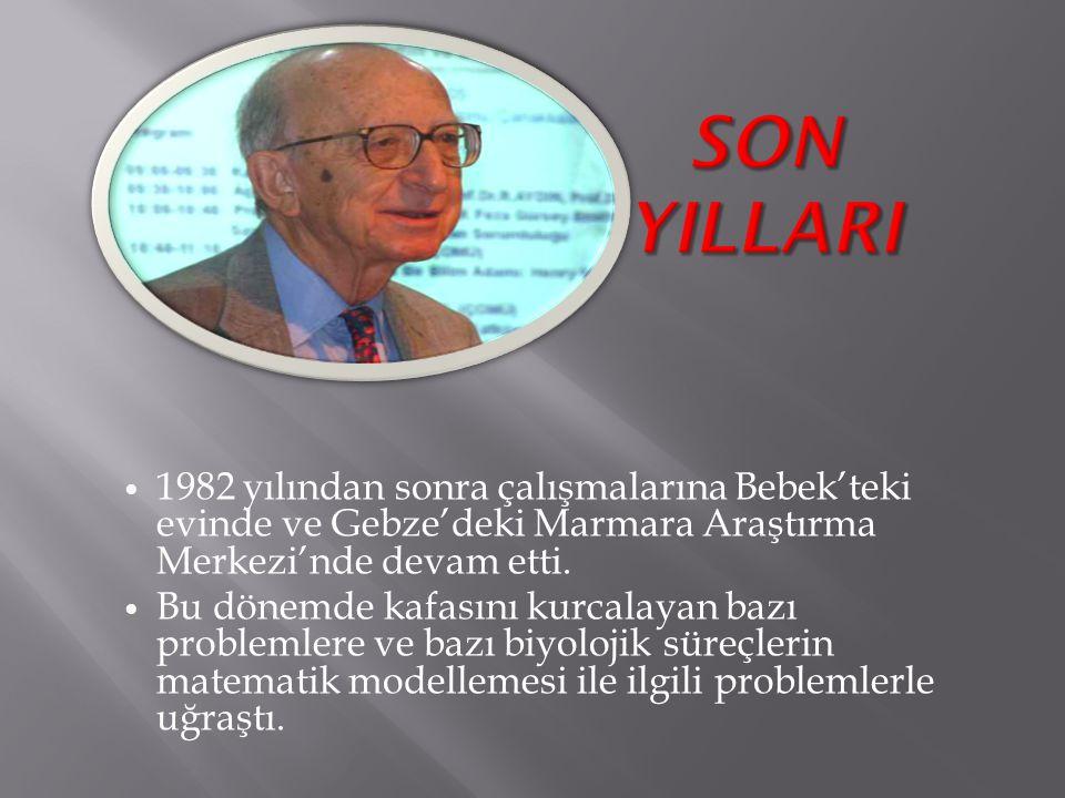SON YILLARI 1982 yılından sonra çalışmalarına Bebek'teki evinde ve Gebze'deki Marmara Araştırma Merkezi'nde devam etti.