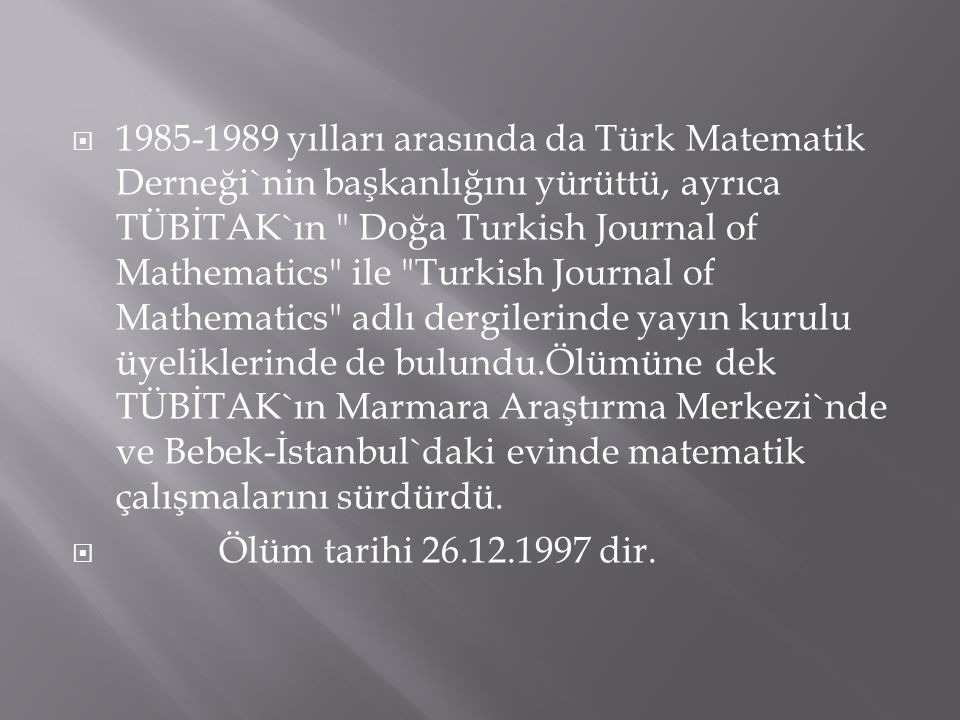 1985-1989 yılları arasında da Türk Matematik Derneği`nin başkanlığını yürüttü, ayrıca TÜBİTAK`ın Doğa Turkish Journal of Mathematics ile Turkish Journal of Mathematics adlı dergilerinde yayın kurulu üyeliklerinde de bulundu.Ölümüne dek TÜBİTAK`ın Marmara Araştırma Merkezi`nde ve Bebek-İstanbul`daki evinde matematik çalışmalarını sürdürdü.