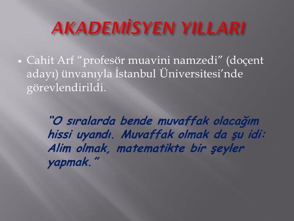 AKADEMİSYEN YILLARI Cahit Arf profesör muavini namzedi (doçent adayı) ünvanıyla İstanbul Üniversitesi'nde görevlendirildi.