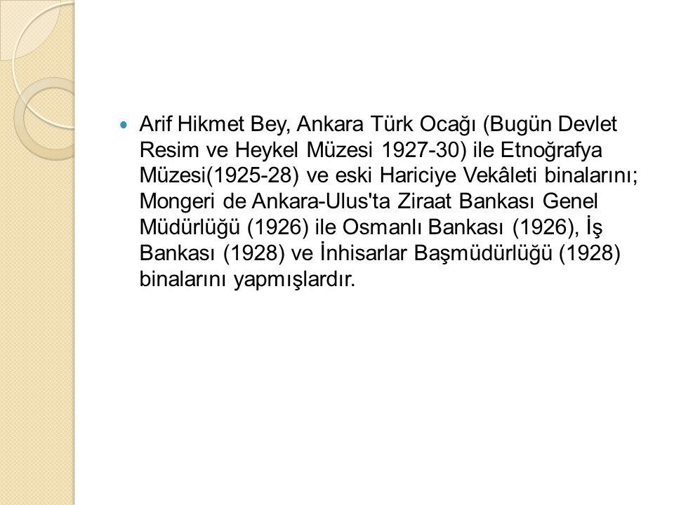 Arif Hikmet Bey, Ankara Türk Ocağı (Bugün Devlet Resim ve Heykel Müzesi 1927-30) ile Etnoğrafya Müzesi(1925-28) ve eski Hariciye Vekâleti binalarını; Mongeri de Ankara-Ulus ta Ziraat Bankası Genel Müdürlüğü (1926) ile Osmanlı Bankası (1926), İş Bankası (1928) ve İnhisarlar Başmüdürlüğü (1928) binalarını yapmışlardır.