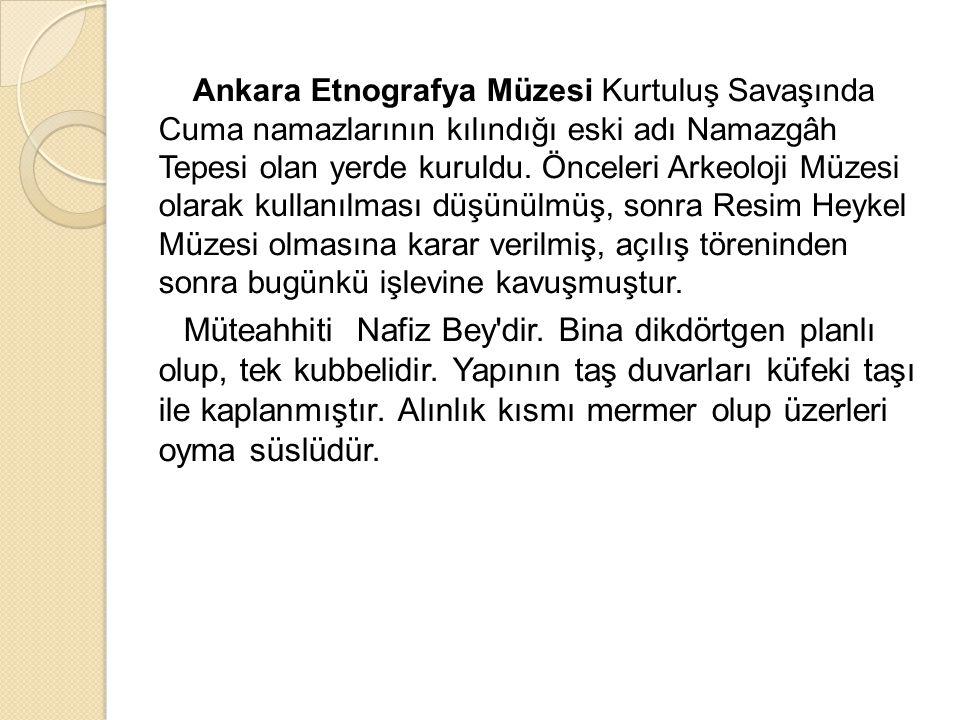 Ankara Etnografya Müzesi Kurtuluş Savaşında Cuma namazlarının kılındığı eski adı Namazgâh Tepesi olan yerde kuruldu. Önceleri Arkeoloji Müzesi olarak kullanılması düşünülmüş, sonra Resim Heykel Müzesi olmasına karar verilmiş, açılış töreninden sonra bugünkü işlevine kavuşmuştur.